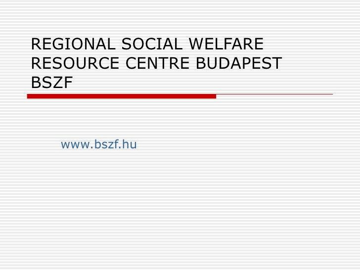 REGIONAL SOCIAL WELFARE RESOURCE CENTRE BUDAPEST B SZF www.bszf.hu
