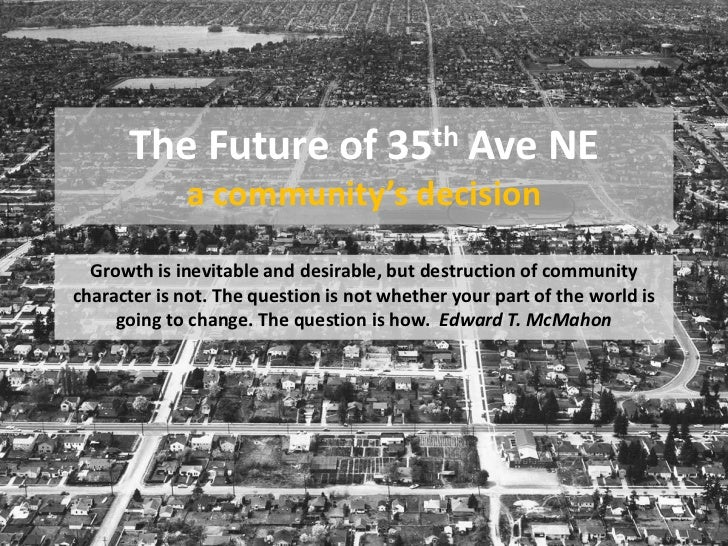 The Future of 35th Ave NE             a community's decision  Growth is inevitable and desirable, but destruction of commu...