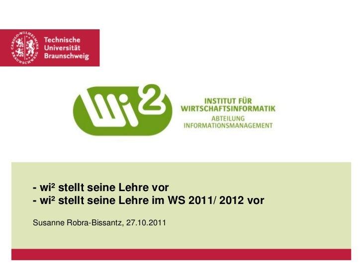 - wi² stellt seine Lehre vor- wi² stellt seine Lehre im WS 2011/ 2012 vorSusanne Robra-Bissantz, 27.10.2011
