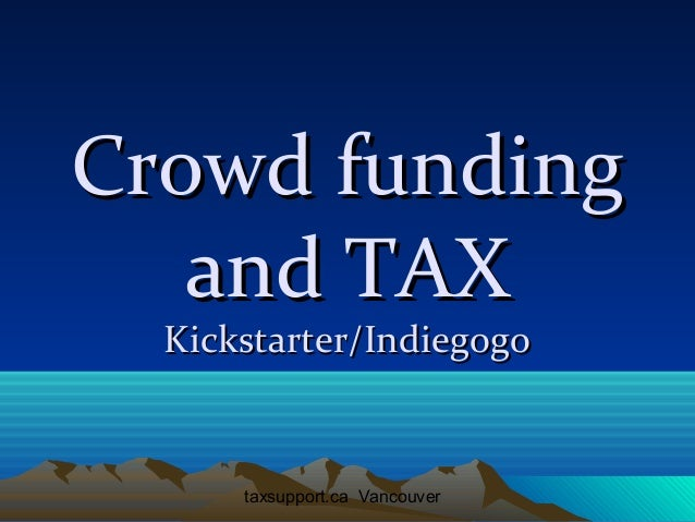 Crowd funding and TAX Kickstarter/Indiegogo  taxsupport.ca Vancouver