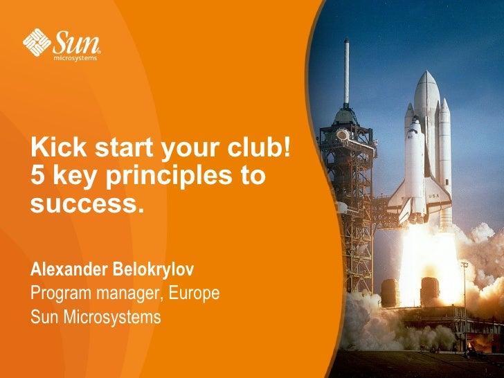 Kick start your club!  5 key principles to success. <ul>Alexander Belokrylov <ul>Program manager, Europe <ul>Sun Microsyst...
