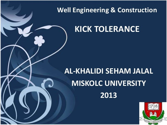 Well Engineering & Construction     KICK TOLERANCE  AL-KHALIDI SEHAM JALAL    MISKOLC UNIVERSITY           2013