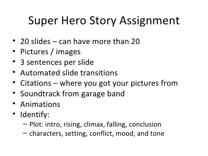 Super Hero Story Assignment <ul><li>20 slides – can have more than 20 </li></ul><ul><li>Pictures / images </li></ul><ul><l...