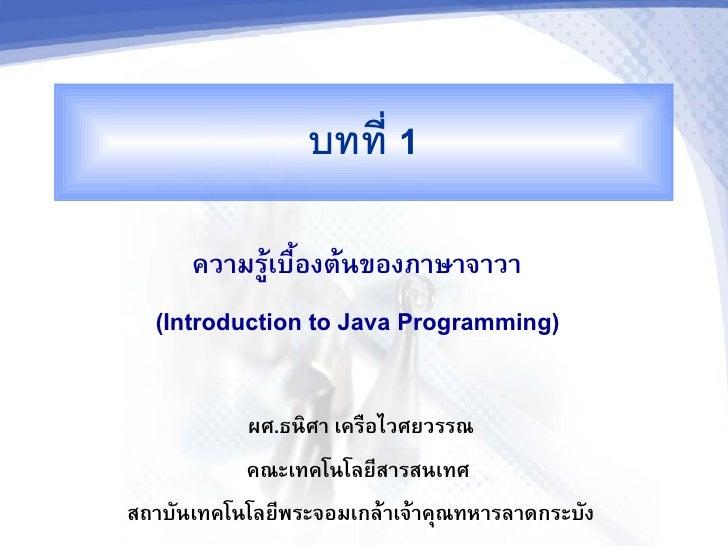 บทท 1        ความรเบองตนของภาษาจาวา   (Introduction to Java Programming)             ผศ.ธน+ศา เครอไวศยวรรณ            คณะเ...
