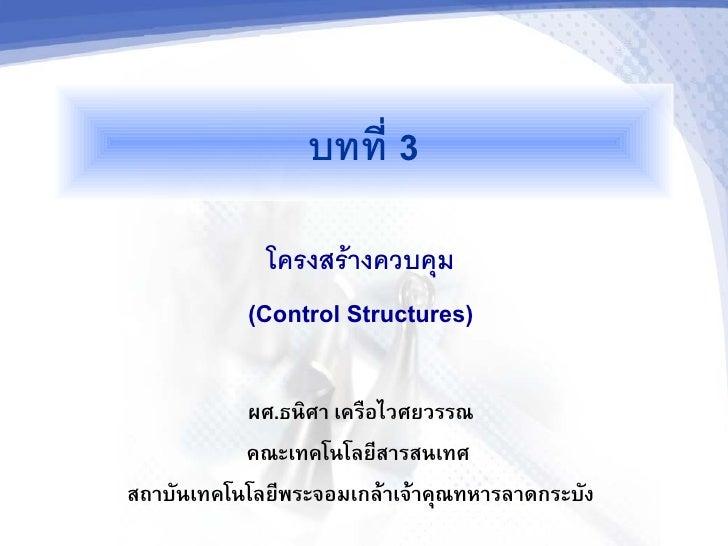 บทท 3              โครงสรางควบคม            (Control Structures)             ผศ.ธนศา เครอไวศยวรรณ            คณะเทคโนโลย%ส...