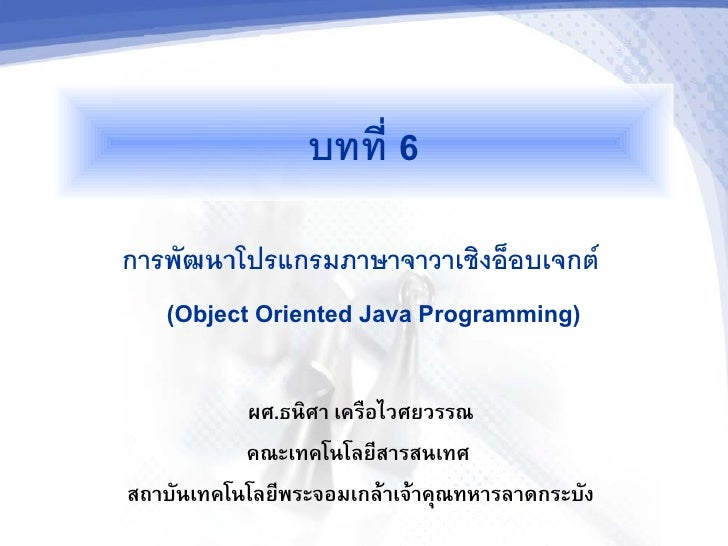 บทท 6 การพฒนาโปรแกรมภาษาจาวาเชงออบเจกต    (Object Oriented Java Programming)            ผศ.ธนศา เคร$อไวศยวรรณ           คณ...