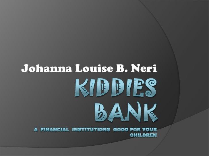 Kiddies BankA  financial  Institutions  good for your children<br />Johanna Louise B. Neri<br />