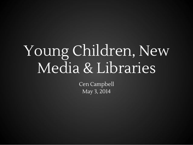 Young Children, New Media & Libraries Cen Campbell May 3, 2014