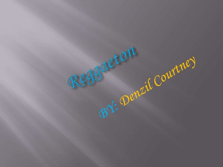 Reggaeton<br />BY: Denzil Courtney<br />