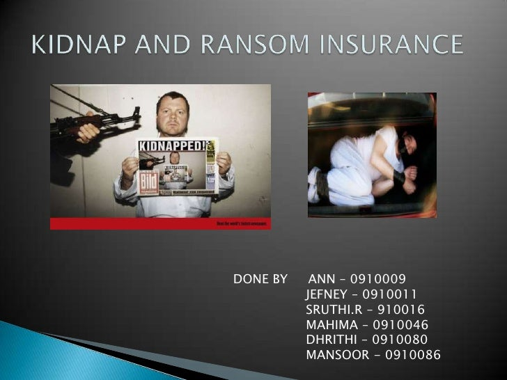 KIDNAP AND RANSOM INSURANCE<br />DONE BY     ANN – 0910009<br />                  JEFNEY – 0910011<br />SRUTHI.R – 910016<...
