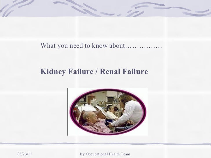 What you need to know about…………….           Kidney Failure / Renal Failure03/23/11              By Occupational Health Team