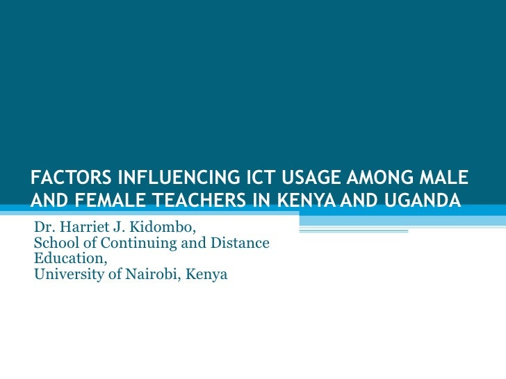 FACTORS INFLUENCING ICT USAGE AMONG MALE AND FEMALE TEACHERS IN KENYA AND UGANDA Dr. Harriet J. Kidombo,  School of Contin...