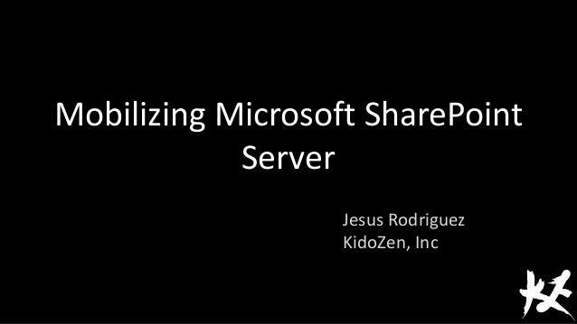 Mobilizing Microsoft SharePoint Server Jesus Rodriguez KidoZen, Inc