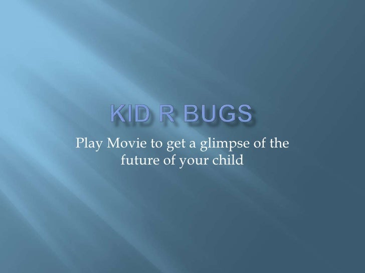 Kid R Bugs<br />Play Movie to get a glimpse of the future of your child<br />
