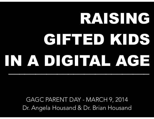 RAISING GIFTED KIDS IN A DIGITAL AGE __________________________ GAGC PARENT DAY - MARCH 9, 2014 Dr. Angela Housand & Dr. B...