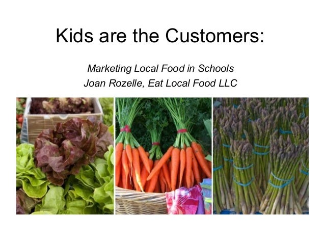 Kids are the Customers:Marketing Local Food in SchoolsJoan Rozelle, Eat Local Food LLC