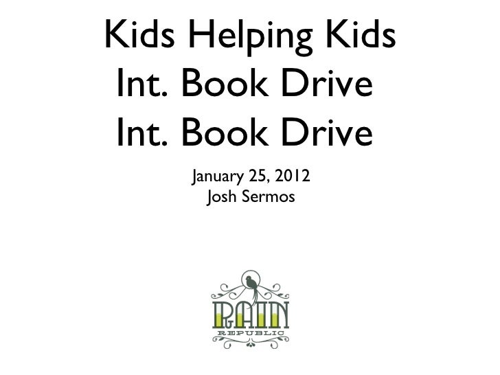 Kids Helping Kids Int. Book Drive  Int. Book Drive  <ul><li>January 25, 2012 </li></ul><ul><li>Josh Sermos </li></ul>