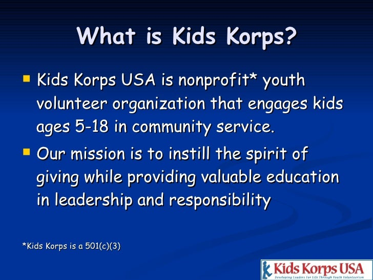 What is Kids Korps? <ul><li>Kids Korps USA is nonprofit* youth volunteer organization that engages kids ages 5-18 in commu...