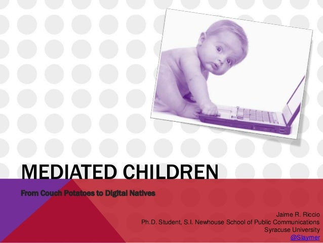 MEDIATED CHILDREN From Couch Potatoes to Digital Natives Jaime R. Riccio Ph.D. Student, S.I. Newhouse School of Public Com...