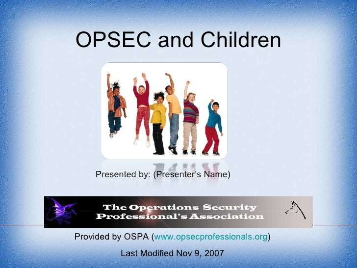 Provided by OSPA ( www.opsecprofessionals.org ) Last Modified Nov 9, 2007 OPSEC and Children Presented by: (Presenter's Na...