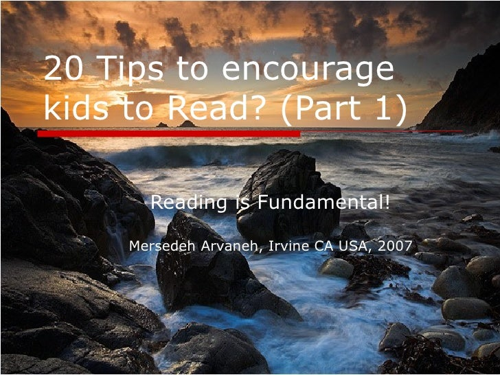 20 Tips to encourage kids to Read? (Part 1) Reading is Fundamental! Mersedeh Arvaneh, Irvine CA USA, 2007