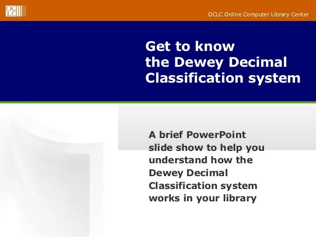 OCLC Online Computer Library CenterGet to knowthe Dewey DecimalClassification systemA brief PowerPointslide show to help y...