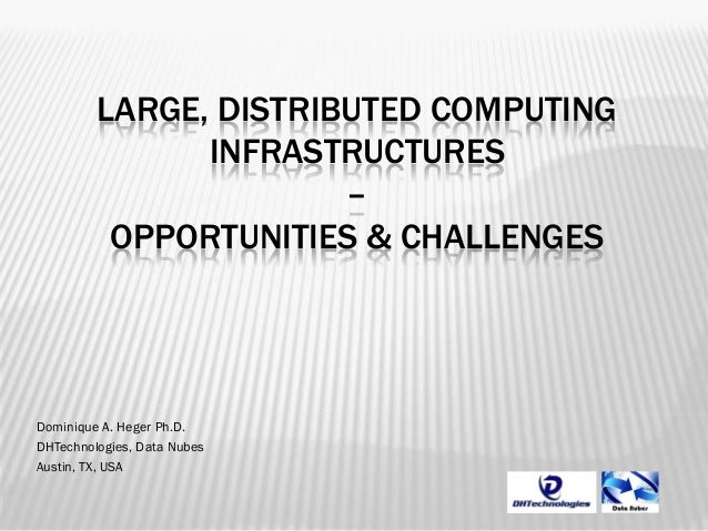 LARGE, DISTRIBUTED COMPUTING INFRASTRUCTURES – OPPORTUNITIES & CHALLENGES  Dominique A. Heger Ph.D. DHTechnologies, Data N...