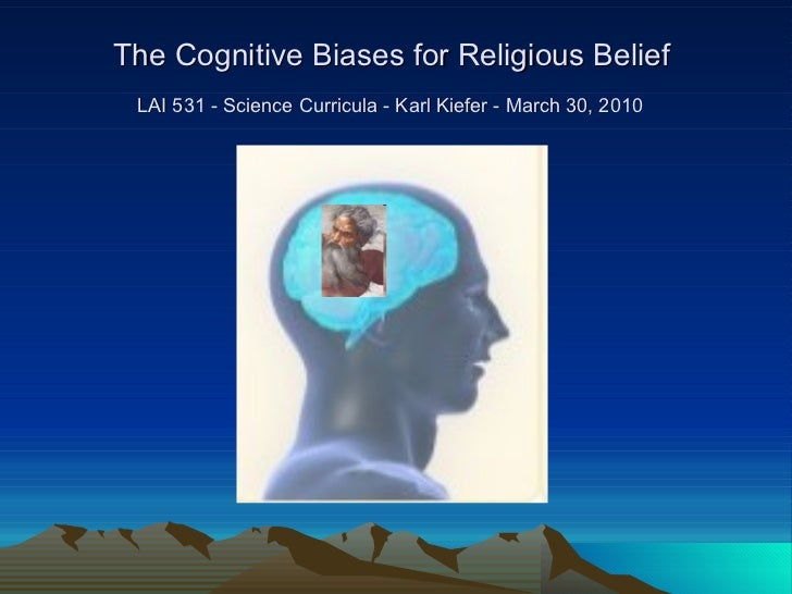 The Cognitive Biases for Religious Belief  LAI 531 - Science Curricula - Karl Kiefer - March 30, 2010