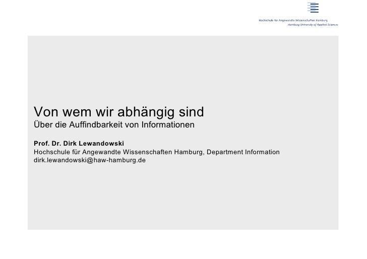 Von wem wir abhängig sindÜber die Auffindbarkeit von InformationenProf. Dr. Dirk LewandowskiHochschule für Angewandte Wiss...
