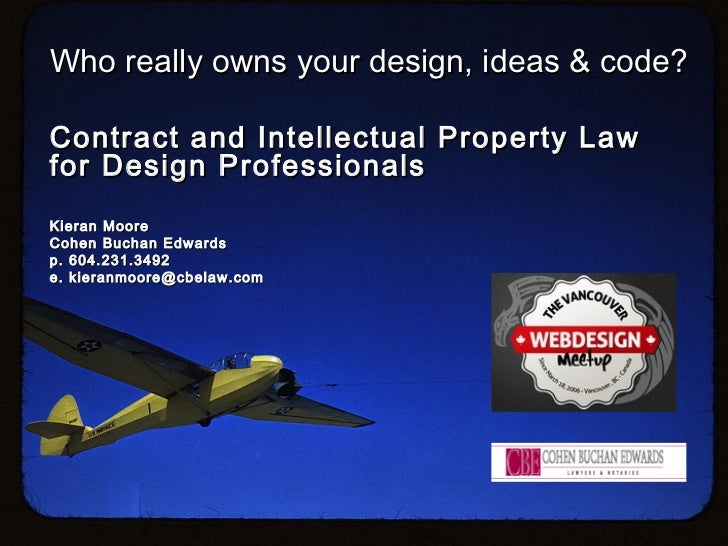 Who really owns your design, ideas & code?Contract and Intellectual Property Lawfor Design ProfessionalsKieran MooreCohen ...