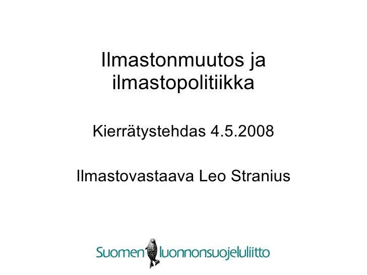 Ilmastonmuutos ja ilmastopolitiikka Kierrätystehdas 4.5.2008 Ilmastovastaava Leo Stranius