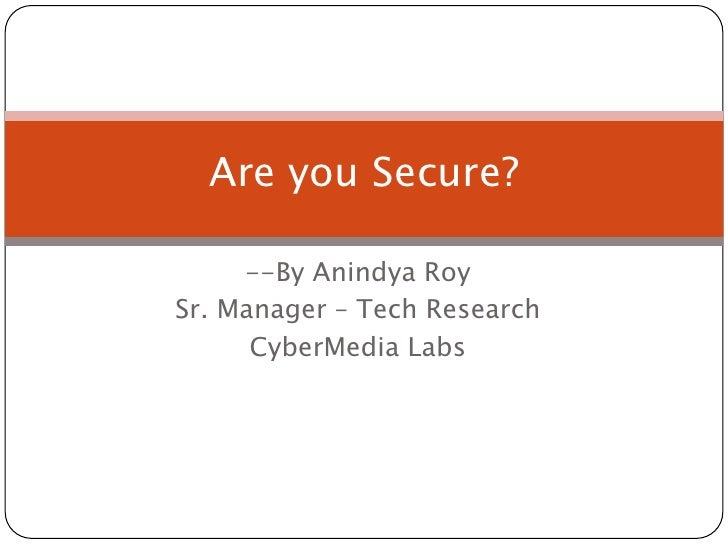 --By Anindya Roy<br />Sr. Manager – Tech Research<br />CyberMedia Labs<br />Are you Secure?<br />