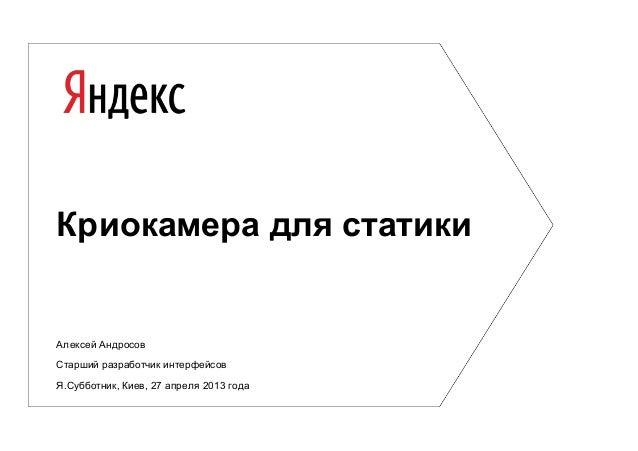 Криокамера для статикиАлексей АндросовСтарший разработчик интерфейсовЯ.Субботник, Киев, 27 апреля 2013 года