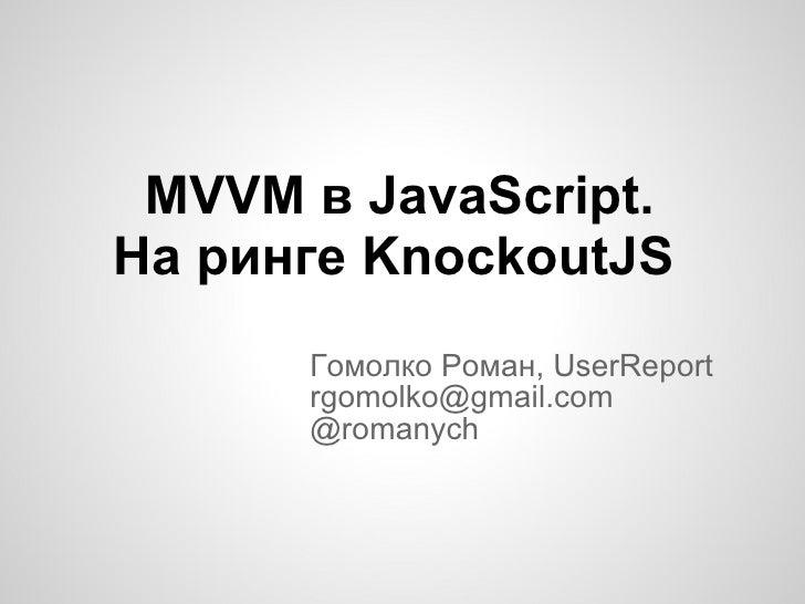 MVVM в JavaScript.  На ринге KnockoutJS Гомолко Роман, UserReport [email_address] @romanych
