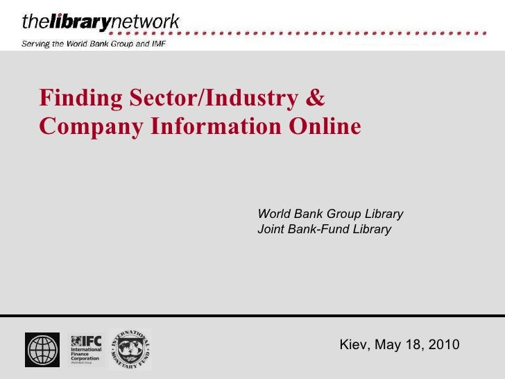 Finding Sector/Industry & Company Information Online World Bank Group Library Joint Bank-Fund Library Kiev, May 18, 2010