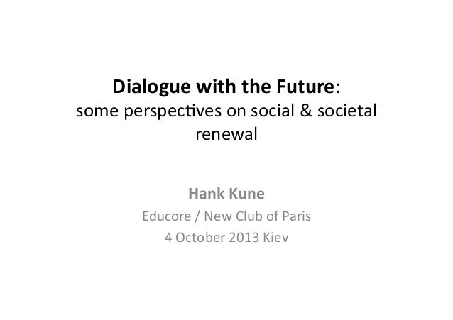 Dialogue	   with	   the	   Future:	     some	   perspec*ves	   on	   social	   &	   societal	    renewal	    Hank	   Kune	...
