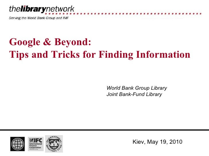 Google & Beyond: Tips and Tricks for Finding Information World Bank Group Library Joint Bank-Fund Library Kiev, May 19, 2010