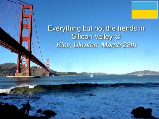 Everything but not the trends in Silicon Valley  Kiev, Ukraine, March 28th