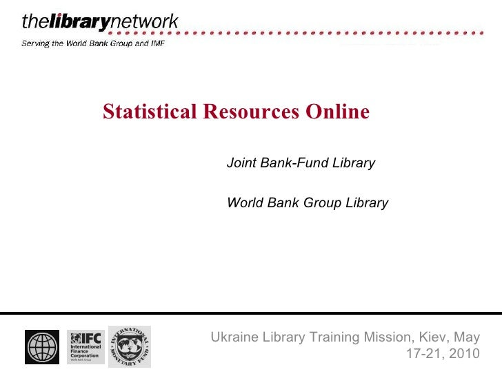 Statistical Resources Online Joint Bank-Fund Library World Bank Group Library Ukraine Library Training Mission, Kiev, May ...