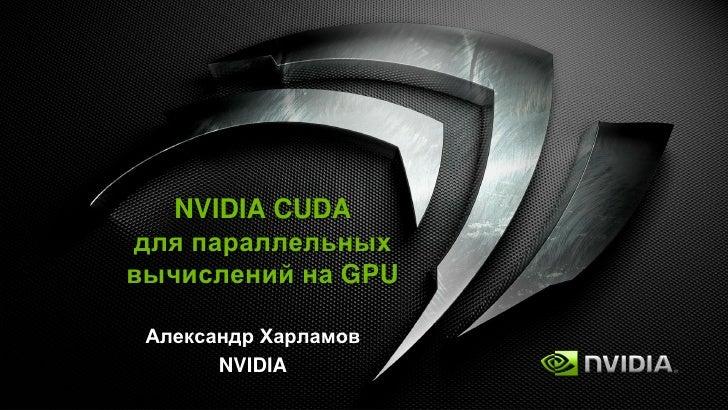 NVIDIA CUDA для параллельных вычислений на GPU   Александр Харламов        NVIDIA