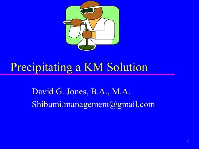 Precipitating a KM Solution    David G. Jones, B.A., M.A.    Shibumi.management@gmail.com                                 ...