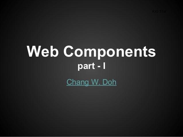 Web Components part - I Chang W. Doh KIG 31st