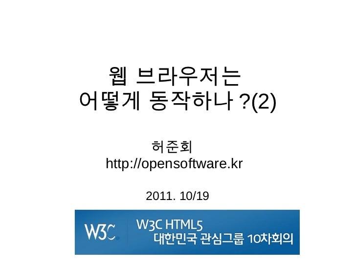 웹  브 라 우 저 는 어 떻 게 동 작 하 나 ?(2)          허 준 회   http://opensoftware.kr        2011. 10/19