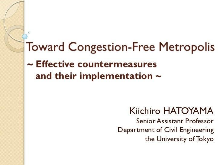 Toward Congestion-Free Metropolis~ Effective countermeasures  and their implementation ~                     Kiichiro HATO...