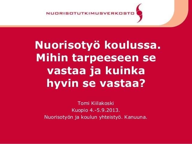 Nuorisotyö koulussa. Mihin tarpeeseen se vastaa ja kuinka hyvin se vastaa? Tomi Kiilakoski Kuopio 4.-5.9.2013. Nuorisotyön...