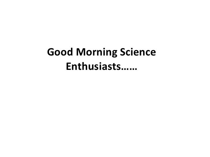 Good Morning Science Enthusiasts……