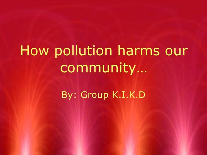 How pollution harms our community… By: Group K.I.K.D