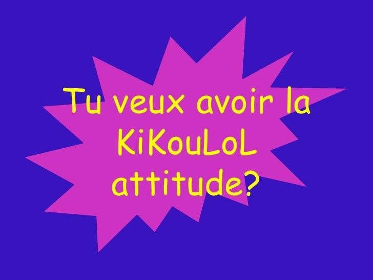 Tu veux avoir la <br />KiKouLoL<br />attitude?<br />