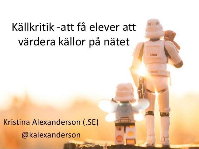 Källkritik -att få elever att värdera källor på nätet  Kristina Alexanderson (.SE) @kalexanderson