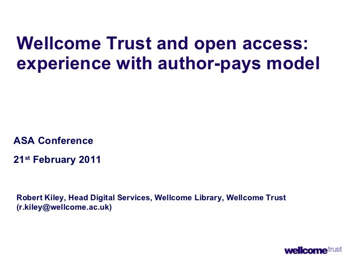 Wellcome Trust and open access: experience with author-pays model ASA Conference 21 st  February 2011 Robert Kiley, Head D...